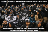 "Lmao messed up...: LOL AT ALL THE RAIDERS FANS WHO WENT TO SEE THEIR TEAM PLAYIN MEXICO  AIDERS  24  You  YOU FELL FOR IT AND WERE THE FIRST WAVE OF DEPORTATIONS.  ""YOU AINT COMING BACK."" SIGNED TRUMP Lmao messed up..."