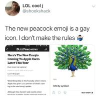 Apple, Emoji, and Lol: LOL coolj  @shookshack  The neW peacock emoji is a gay  icon. I don't make the rules  ATST  1:47 PM  У  33% .  Here's The New Emojis  2  ComingTo Apple Users  Later This Year  Even more hair options!  Posted on July 16, 2018, at 157 p.m. ET  Lauren Strapagiel  BuzzFeed News Reporter  Apple  World Emoji Day is this Tuesday which means  Apple has given us a preview of what's com-  ing in the next emoji update.  Infinity symbol  Although they haven't said exactly when  thev'll he availahla Δ nnla released imaras f  NEXT STORY