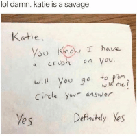 SHE STILL SAID NO 😂😂: lol damn. katie is a savage  Katie  d Know I have  a Crh o you.  w.I you 0to prom  circle Yovr answe  wth me  e s  Defnstely Yes SHE STILL SAID NO 😂😂