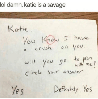 Kanye, Kardashians, and Memes: lol damn. katie is a savage  Katie  know I have  on you.  a Cr  will you go to prom  me,  Circle y  answer  Definitely yes  yes 😹😹😹😹 @will_ent - - - - - - - - - - kimkardashian kyliejenner khloekardashian trump lol comedy la losangeles newyorkcity londoneye ovo london basicbitch omfg selenagomez travisscott omfg kardashians drake birmingham cats toronto memesdaily nochillzone lmaoo lol goals kanye meekmill hiphop