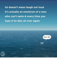 the more you know: lol doesn't mean laugh out loud  it's actually an emoticon of a man  who can't swim & every time you  type it he dies all over again  HELP ME  lol  BFF the more you know
