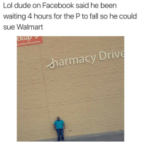 Dude, Facebook, and Fall: Lol dude on Facebook said he been  waiting 4 hours for the P to fall so he could  sue Walmart  es online. Pick up here  harmacy Drive Itll be a harmacy