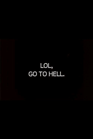 go to hell: LOL,  GO TO HELL