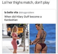 Lol, Memes, and Duff: Lol her thighs match, don't play  la bella vita  @drug problem  When did Hilary Duff become a  Kardashian Lizzie McGuire not missing no meals 🥘