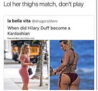 😂😂: Lol her thighs match, don't play  la bella vita  @drugproblem  When did Hilary Duff become a  Kardashian  Featured @will ent (million only) 😂😂