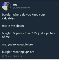 Lol, Tearing Up, and A Picture: lol  hey  cory  @_coryrichardson  burglar: where do you keep your  valuables  me: in my closet  burglar: *opens closet* it's just a picture  of me  me: you're valuable bro  burglar: *tearing up* bro  12:00 am 24 Oct 18 Everyone is valuable