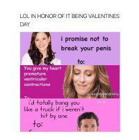 Memes, 🤖, and Bang: LOL IN HONOR OF IT BEING VALENTINES  DAY  i promise not to  break your penis  to:  you give my heart  premature  ventricular  contractions  ig: xogreysanatomy  i'd bang you  like a truck it weren't  hit by one  to This is only part 1, I'm posting another later ;)))) greysanatomy xogreysanatomy