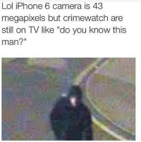 """Crimewatch, Funny, and Iphone: Lol iPhone 6 camera is 43  megapixels but crimewatch are  still on TV like """"do you know this  man?"""" 😂😂 really tho"""