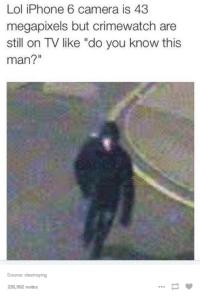 """Crimewatch, Iphone, and Lol: Lol iPhone 6 camera is 43  megapixels but crimewatch are  still on TV like """"do you know this  man?  Source: clestroying  226,952 notes"""