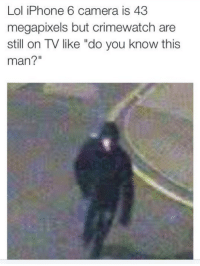 """Crimewatch, Iphone, and Lol: Lol iPhone 6 camera is 43  megapixels but crimewatch are  still on TV like """"do you know this  man?"""""""