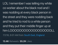 England, Lol, and Black: LOL Iremember l was telling my white  co worker about the black nod and l  was nodding at every black person in  the street and they were nodding back  and he tried to nod to a white person  and they put their middle finger up at  him LOOOOOOoOOOOOOOOOOOLL  7/1/18, 6:01 AM from South East, England  13.4K Retweets 55.2K Likes