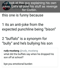 "Anti Joke: Lol look at this guy explaining his own  jokes. Let's all post his stuff as revenge  this one is funny because  1 its an anti-joke from the  for Corbin  expected punchline being ""bison""  2 ""buffalo"" is a synonym for  ""bully"" and he's bullying his son  rudy mustang @rudy_mustang  what did the buffalo say when he dropped his  son off at school?  bye you emotional burden"