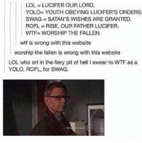 Lmao, Lol, and Memes: LOL LUCIFER OUR LORD.  YOLO YOUTH OBEYING LUCIFER'S ORDERS  SWAG SATAN'S WISHES ARE GRANTED.  ROFL RISE, OUR FATHER LUCIFER.  WTF WORSHIP THE FALLEN.  wtf is wrong with this website  worship the fallen is wrong with this website  LOL who art in the fiery pit of hell swear to WTF as a  YOLO. ROFL, for SWAG. Im so tired lmao