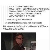 Memes, Yolo, and 🤖: LOL-LUCIFER OUR LORD.  YOLO- YOUTH OBEYING LUCIFER'S ORDERS.  SWAG SATAN'S WISHES ARE GRANTED.  ROFL RISE, OUR FATHER LUCIFER.  WTF- WORSHIP THE FALLEN  wtf is wrong with this website  worship the fallen is wrong with this website  LOL who art in the fiery pit of hell I swear to WTF as a  YOLO. ROFL, for SWAG. LOL YOLO