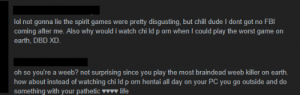 Why I don't Play Spirit Lol. (Was playing Prayer Beads, so I sorta deserved it xD ): lol not gonna lie the spirit games were pretty disgusting, but chill dude I dont got no FBI  coming after me. Also why would i watch chi ld p orn when I could play the worst game on  earth, DBD XD  oh so you're a weeb? not surprising since you play the most braindead weeb killer on earth  how about instead of watching chi ld p orn hentai all day on your PC you go outside and do  something with your pathetic wlife Why I don't Play Spirit Lol. (Was playing Prayer Beads, so I sorta deserved it xD )