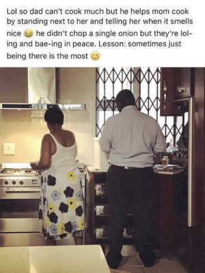 Bae, Dad, and Lol: Lol so dad can't cook much but he helps mom cook  by standing next to her and telling her when it smells  nice  he didn't chop a single onion but they're lol-  ing and bae-ing in peace. Lesson: sometimes just  being there is the most  MAMXXMMJ. Good husband. Credit to Imgur.