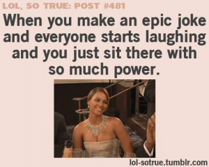 : LOL, SO TRUE: POST #481  When you make an epic joke  and everyone starts laughing  and you just sit there with  so much power.  lol-sotrue.tumblr.com