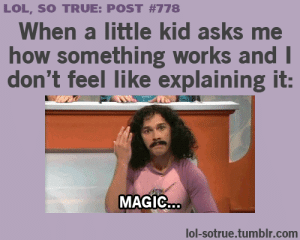 MaGiC LoLz shared by Morgan on We Heart It: LOL, SO TRUE: POST #778  When a little kid asks me  how something works and I  don't feel like explaining it:  MAGIC...  lol-sotrue.tumblr.com MaGiC LoLz shared by Morgan on We Heart It