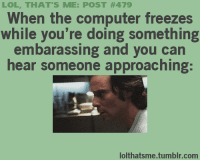 LOL THAT'S ME POST #479 When the Computer Freezes While You