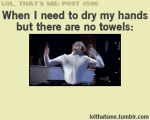 the-absolute-funniest-posts:   My lovely followers, please follow this blog immediately! : LOL, THAT'S ME: POST #596  When I need to dry my hands  but there are no towels:  Global  lolthatsme.tumblr.com the-absolute-funniest-posts:   My lovely followers, please follow this blog immediately!