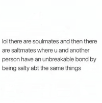 hi: lol there are soulmates and then there  are saltmates where u and another  person have an unbreakable bond by  being salty abt the same things hi