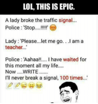 Anaconda, Life, and Lol: LOL, THIS IS EPIC.  A lady broke the traffic signal..  Police: 'Stop!!  Lady Please...let me go.. I am a  teacher.  Police: 'Aahaa!!. I have waited for  this moment all my life..  I'll never break a signal, 100 time...