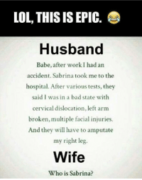 Memes, Babes, and Hospital: LOL THIS IS EPIC  Husband  Babe, after work I had an  accident. Sabrina took me to the  hospital. After various tests, they  said I was in a bad state with  cervical dislocation, left arm  broken,multiple facial injuries.  And they will have to amputate  my right leg.  Wife  Who is Sabrina? Tag someone Check out all of my prior posts⤵🔝 Positiveresult positive positivequotes positivity life motivation motivational love lovequotes relationship lover hug heart quotes positivequote positivevibes kiss king soulmate girl boy friendship