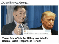 "well played: LOL! Well played, George...  George Takei  y Follow  GGeorgeTakei  Trump: ""A vote for her is a vote for four more years of Barack  Trump Said A Vote For Hillary Is A Vote For  Obama. Takeis Response is Perfect"