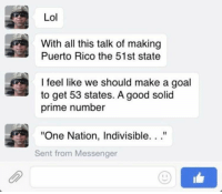 """Lol, Goal, and Good: Lol  With all this talk of making  Puerto Rico the 51st state  I feel like we should make a goal  to get 53 states. A good solid  prime number  """"One Nation, Indivisible. ..""""  Sent from Messenger Buh-dum-tiss https://t.co/LkKDhMMXvp"""