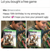 Ass, Birthday, and Lol: Lol you bought a free game  Mia @macccabre  Happy 10th birthday to my annoying ass  brother ¢I hope you love your present ugly  59.99  FOR  59.99  FOR Got finessed for some Fortnite 😩🤦‍♂️🎮 @worldstar WSHH