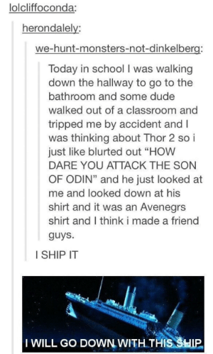 "How to make new friends: lolcliffoconda:  herondalelv  we-hunt-monsters-not-dinkelber  Today in school I was walking  down the hallway to go to the  bathroom and some dude  walked out of a classroom and  tripped me by accident and I  was thinking about Thor 2 so i  just like blurted out ""HOW  DARE YOU ATTACK THE SON  OF ODIN"" and he just looked at  me and looked down at his  shirt and it was an Avenegrs  shirt and I think i made a friend  guys  I SHIP IT  IWILL Go DOWN WITH.THIS 3HIP How to make new friends"
