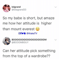 Memes, Attitude, and 🤖: lolgrand  @lolagrand33  So my babe is short, but amaze  me how her attitude is higher  than mount everest  回fy. @KraksTV  @BOOOMBGUY  Can her attitude pick something  from the top of a wardrobe?? 🤔😭😂😂😂 . . krakstv shortgang