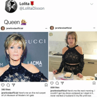 Goals^goals: Lolita  @LolitaDixxon  Queen  ianefondaofficial  janefondaofficial  UCCI  eD  LACMA  382 likes  janefondaofficial Here's me on the red carpet couldn't get my dress unzipped so I slept in it.  of LA Museum of Modern Art gala  859 likes  janefondaofficial Here's me the next morning. I  never wanted a husband in my life until now Goals^goals