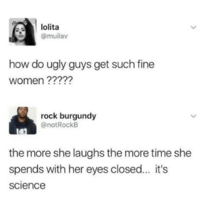 Its science !: lolita  @muilav  how do ugly guys get such fine  women ?????  rock burgundy  @notRockB  the more she laughs the more time she  spends with her eyes closed... it's  science Its science !