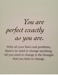 Change, Thought, and All: loll ure  perfect exactly  as vou are.  With all your flaws and problems,  there's no need to change anything  All you need to change is the thought  that you have to change.