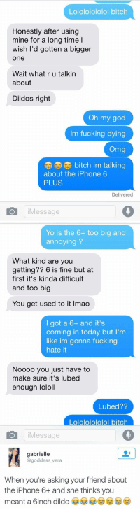 I CANT STOP LAUGHING 😂: Lolololololol bitch  Honestly after using  mine for a long time l  wish I'd gotten a bigger  One  Wait what r u talkin  about  Dildos right  Oh my god  Im fucking dying  Omg  (U bitch im talking  about the iPhone 6  PLUS  Delivered  Message   Yo is the 6+ too big and  annoying  What kind are you  getting?? 6 is fine but at  first it's kinda difficult  and too big  You get used to it lmao  I got a 6+ and it's  coming in today but I'm  like im gonna fucking  hate it  Noooo you just have to  make sure it's lubed  enough lololl  Lubed??  Lolololololol bitch  IO Message   gabrielle  @goddess vera  When you're asking your friend about  the iPhone 6 and she thinks you  meant a 6inch dildo I CANT STOP LAUGHING 😂