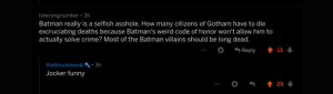 Jocker: lolwrongnumber 3h  Batman really is a selfish asshole. How many citizens of Gotham have to die  excruciating deaths because Batman's weird code of honor won't allow him to  actually solve crime? Most of the Batman villains should be long dead.  .  13  thatboydrewski3h  Jocker funny Jocker
