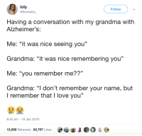 "Grandma, Love, and I Love You: loly  @itsmeloly  Follow  Having a conversation with my grandma with  Alzheimer's:  Me: ""it was nice seeing you""  Grandma: ""it was nice remembering you""  Me: ""you remember me??""  Grandma: ""l don't remember your name, but  . CL  I remember that I love you""  8:45 am 18 Jan 2019  13,556 Retweets 83,707 Likes I remember that I love you via /r/wholesomememes http://bit.ly/2FBZ820"