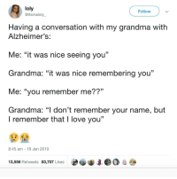 "Grandma, Love, and Memes: loly  @itsmeloly  Follow  Having a conversation with my grandma with  Alzheimer's  Me: ""it was nice seeing you""  Grandma: ""it was nice remembering you""  Me: ""you remember me??""  Grandma: ""I don't remember your name, but  l remember that l love you'""  8:45 am 18 Jan 2019  13,556 Retweets 83,707 Likes  e審寧集●○卑𠻝 Those damn ninjas 😭"