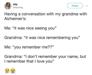 "Cross post from made me smile: loly  @itsmeloly  Follow  Having a conversation with my grandma with  Alzheimer's:  Me: ""it was nice seeing you""  Grandma: ""it was nice remembering you""  Me: ""you remember me??""  Grandma: ""I don't remember your name, but  I remember that I love you"" Cross post from made me smile"