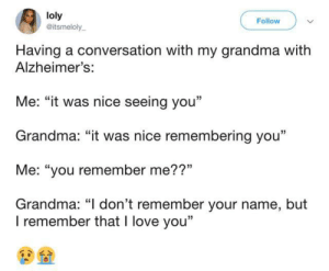 "Talking with Grandma: loly  @itsmeloly  Follow  Having a conversation with my grandma with  Alzheimer's:  Me: ""it was nice seeing you""  Grandma: ""it was nice remembering you""  Me: ""you remember me??""  Grandma: ""I don't remember your name, but  I remember that I love you"" Talking with Grandma"
