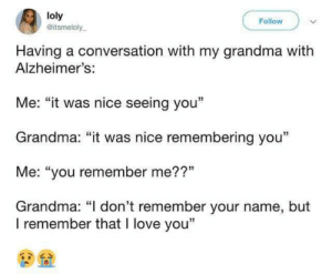 "Who brought the onions?: loly  @itsmeloly  Follow  Having a conversation with my grandma with  Alzheimer's:  Me: ""it was nice seeing you""  Grandma: ""it was nice remembering you""  Me: ""you remember me??""  Grandma: ""I don't remember your name, but  I remember that I love you"" Who brought the onions?"
