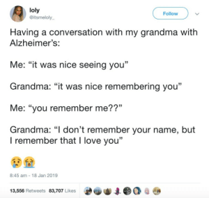 "remember me: loly  @itsmeloly  Follow  Having a conversation with my grandma witlh  Alzheimer's:  Me: ""it was nice seeing you""  Grandma: ""it was nice remembering you""  Me: ""you remember me??""  Grandma: ""I don't remember your name, but  15  I remember that I love you""  8:45 am 18 Jan 2019  13,556 Retweets 83,707 Likes"