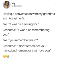 "Grandma, Love, and Tearing Up: loly  @itsmeloly_  Having a conversation with my grandma  with Alzheimer!s  Me: ""it was nice seeing you""  Grandma: ""it was nice remembering  you""  Me: ""you remember me??""  Grandma: ""I don't remember your  name, but I remember that l love you"" I remember tearing up at this."
