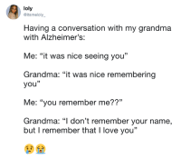 "I'm not crying, you are crying *sobs*: loly  @itsmeloly_  Having a conversation with my grandma  with Alzheimer's:  Me: ""it was nice seeing you""  Grandma: ""it was nice remembering  you""  Me: ""you remember me??""  Grandma: ""l don't remember your name,  but I remember that I love you"" I'm not crying, you are crying *sobs*"
