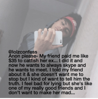 Catfished, Memes, and Skype: @lolzconfess  Anon please- My friend paid me like  $35 to catfish her ex... I did it and  now he wants to always skype and  he wants to meet. I told my friend  about it & she doesn't want me to  stop but I kind of want to tell him the  truth. I feel bad for lying but she's like  one of my really good friends and l  don't want to make her mad... yiKES confess confession confessing