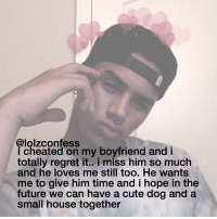this is rly sad actually confess confession confessing: @lolzconfess  cheated on my boyfriend and i  totally regret it.. i miss him so much  and he loves me still too. He wants  me to give him time and I hope in the  future we can have a cute dog and a  small house together this is rly sad actually confess confession confessing