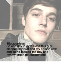 Memes, 🤖, and Suspenders: @lolzconfess  class this guy  So one day in gym slapped my butt and my crushh saw  and so he tackled the boy and  my my crush got suspended big thank you to all my loyal followers i love you all confess confession confessing