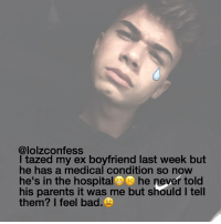 taZed????? confess confession confessing: @lolzconfess  I tazed my ex boyfriend last week but  he has a medical condition so now  he's in the hospital  he never told  his parents it was me but should I tell  them? I feel bad taZed????? confess confession confessing