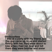 wHAT confess confession confessing: @lolzconfess  I was at a party with my friend, and  this guy came up to us and started  flirting with her, they were about to  kiss when I had run over and tell  them they were brother and sister wHAT confess confession confessing